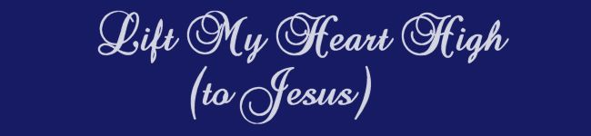 Lift My Heart High (to Jesus)......