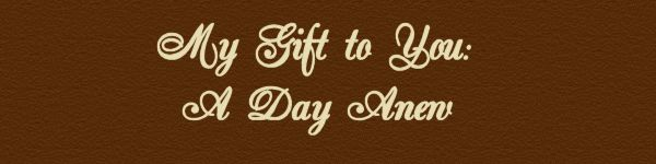 My Gift to You: A Day Anew........