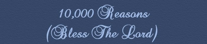 10,000 Reasons (Bless The Lord)...........