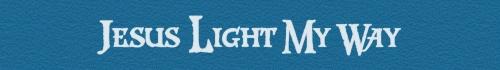 Jesus Light My Way..............