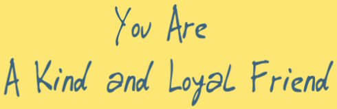 You  are a kind and loyal friend......